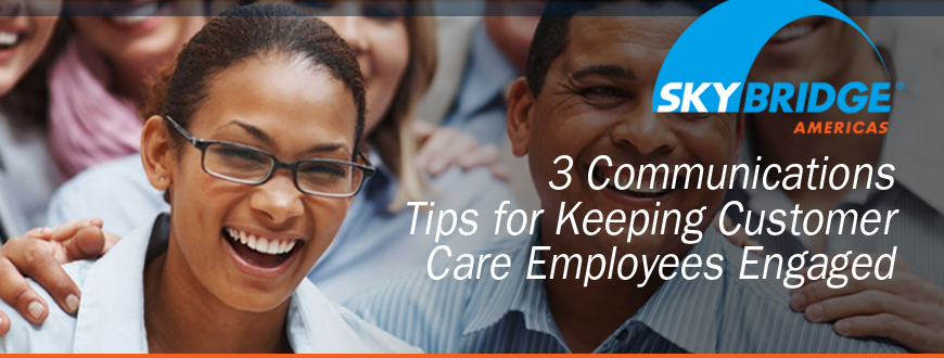 3 Communications Tips for Keeping Customer Care Employees Engaged