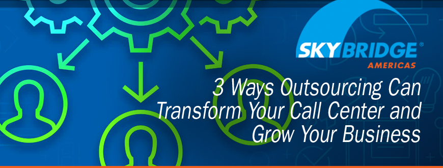 3 Ways Outsourcing Can Transform Your Call Center and Grow Your Business