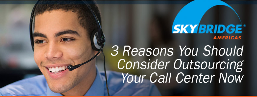 3 Reasons You Should Consider Outsourcing Your Call Center Now