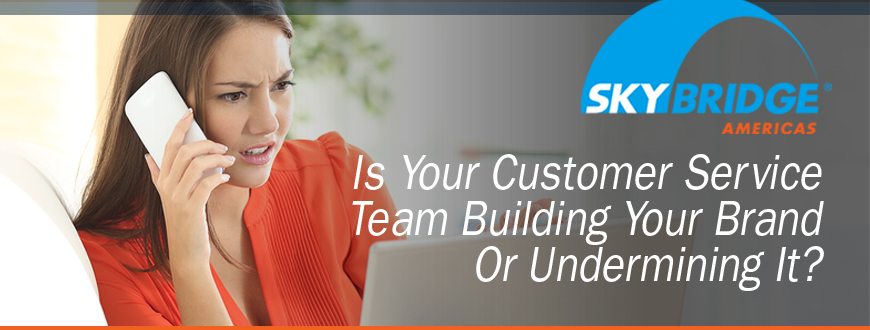Your Customer Service Team Building Your Brand  Or Undermining It?
