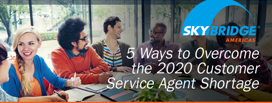 5 Ways to Overcome the 2020 Customer Service Agent Shortage