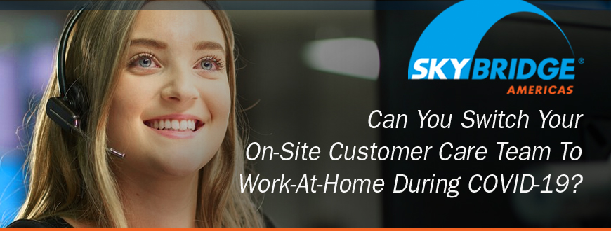 Can You Switch Your On-Site Customer Care Team  To Work-At-Home During COVID-19?