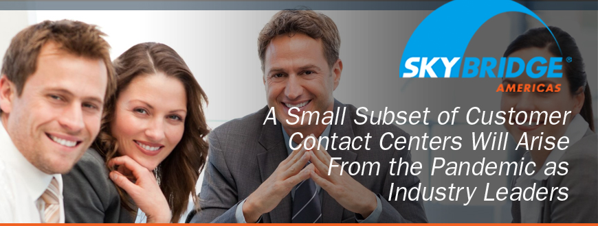 A Small Subset of Customer Contact Centers Will Arise From the Pandemic as Industry Leaders