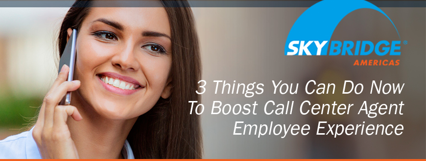 3 Things You Can Do Now To Boost Call Center Agent Employee Experience