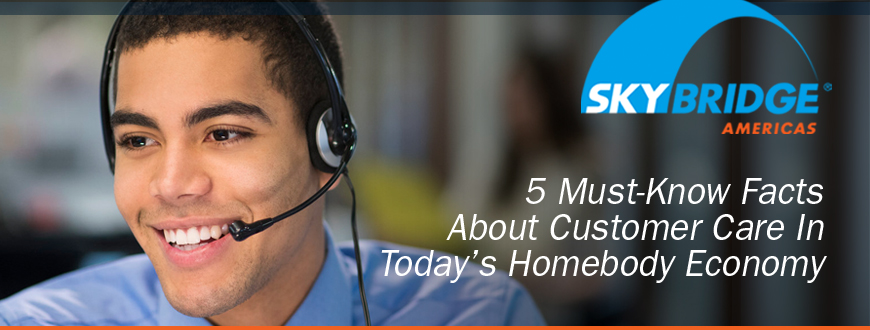 5 Must-Know Facts About Customer Care  In Today's Homebody Economy