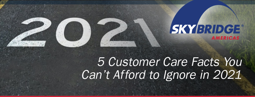 5 Customer Care Facts You Can't Afford to Ignore in 2021