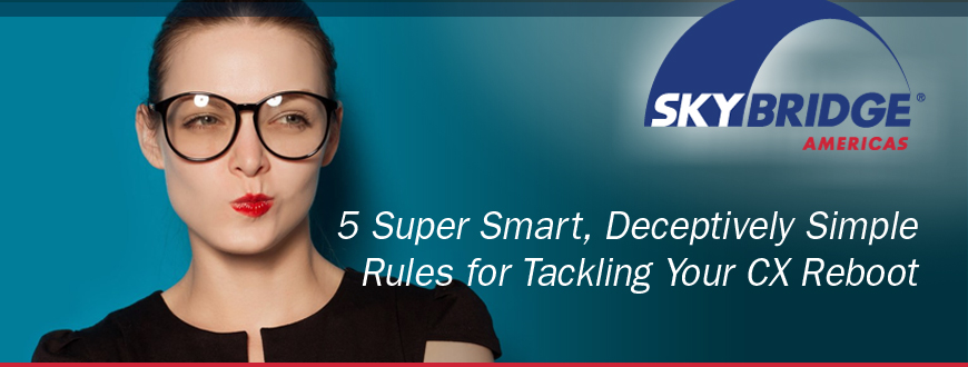 5 Super Smart, Deceptively Simple Rules for Tackling Your CX Reboot