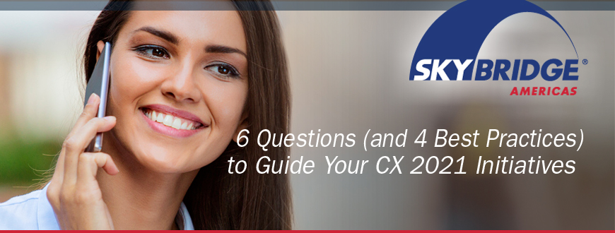 6 Questions (and 4 Best Practices) to Guide Your CX 2021 Initiatives